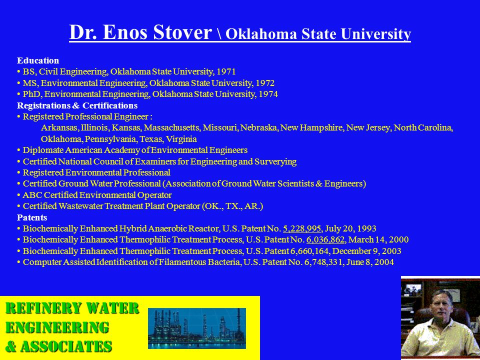 Refinery Water Engineering & Associates Dr. Enos Stover \ Oklahoma State University Education BS, Civil Engineering, Oklahoma State University, 1971 M