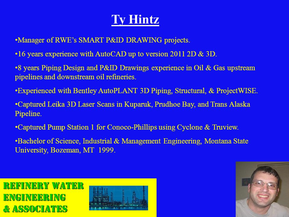 Refinery Water Engineering & Associates Ty Hintz Manager of RWEs SMART P&ID DRAWING projects. 16 years experience with AutoCAD up to version 2011 2D &