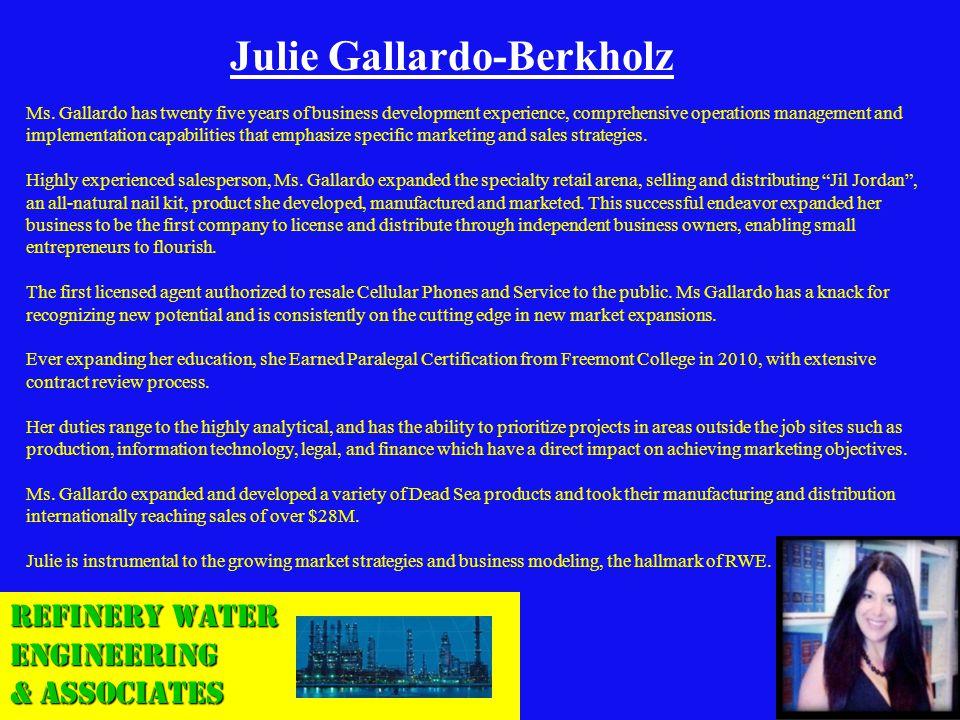 Refinery Water Engineering & Associates Julie Gallardo-Berkholz Ms. Gallardo has twenty five years of business development experience, comprehensive o
