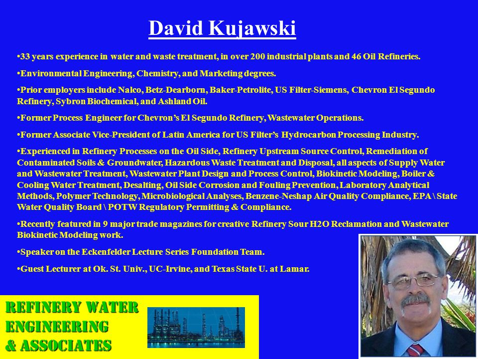 Refinery Water Engineering & Associates David Kujawski 33 years experience in water and waste treatment, in over 200 industrial plants and 46 Oil Refi