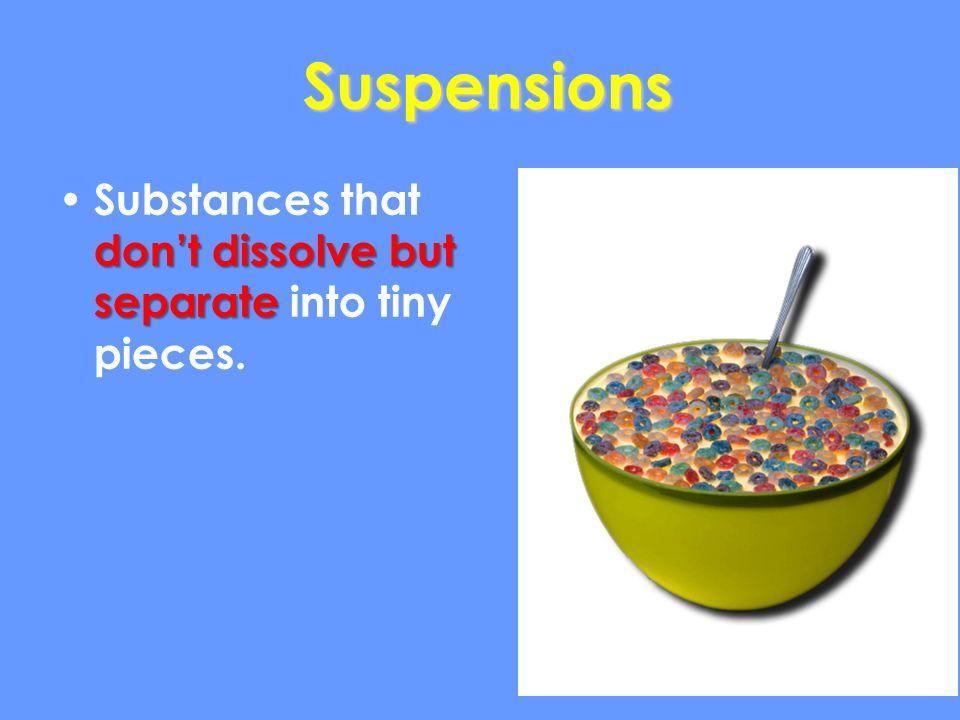 Suspensions dont dissolve but separate Substances that dont dissolve but separate into tiny pieces.