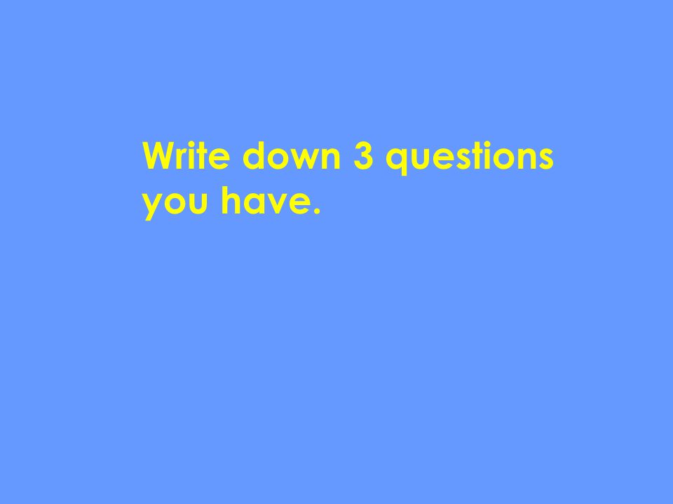 Write down 3 questions you have.