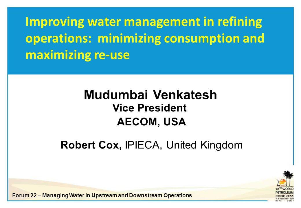 Robert Cox, IPIECA, United Kingdom Mudumbai Venkatesh AECOM, USA Vice President Improving water management in refining operations: minimizing consumpt
