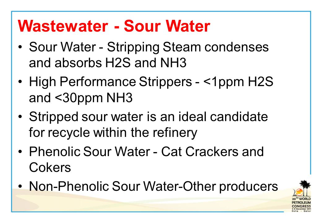 Wastewater - Sour Water Sour Water - Stripping Steam condenses and absorbs H2S and NH3 High Performance Strippers - <1ppm H2S and <30ppm NH3 Stripped