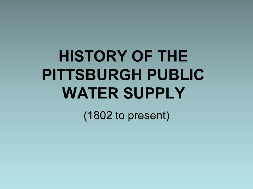Need for Water Treatment Throughout 19 th century – no treatment 1855 – John Snow demonstrated relationship between drinking water quality and cholera Disease in Pittsburgh indicated need for water treatment