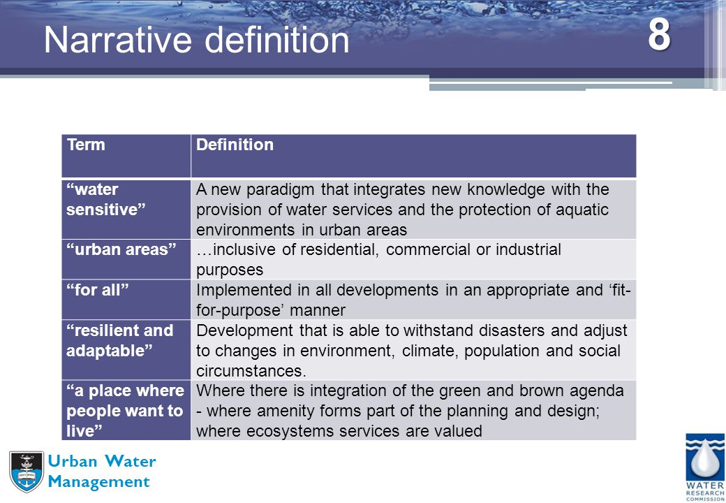 8 Urban Water Management Narrative definition TermDefinition water sensitive A new paradigm that integrates new knowledge with the provision of water services and the protection of aquatic environments in urban areas urban areas…inclusive of residential, commercial or industrial purposes for allImplemented in all developments in an appropriate and fit- for-purpose manner resilient and adaptable Development that is able to withstand disasters and adjust to changes in environment, climate, population and social circumstances.