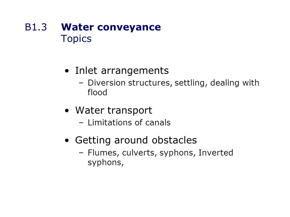 B1.3 Water conveyance Topics Inlet arrangements –Diversion structures, settling, dealing with flood Water transport –Limitations of canals Getting around obstacles –Flumes, culverts, syphons, Inverted syphons,