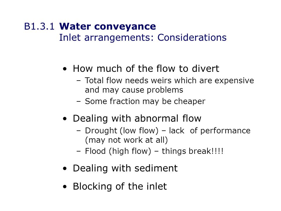 B1.3.1Water conveyance Inlet arrangements: Considerations How much of the flow to divert –Total flow needs weirs which are expensive and may cause problems –Some fraction may be cheaper Dealing with abnormal flow –Drought (low flow) – lack of performance (may not work at all) –Flood (high flow) – things break!!!.