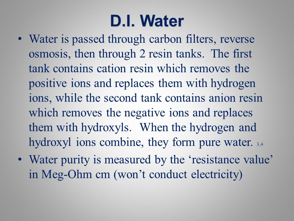 D.I. Water Water is passed through carbon filters, reverse osmosis, then through 2 resin tanks. The first tank contains cation resin which removes the