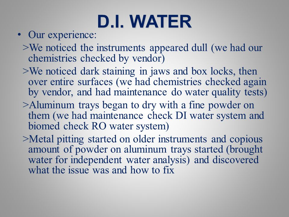 D.I. WATER Our experience: >We noticed the instruments appeared dull (we had our chemistries checked by vendor) >We noticed dark staining in jaws and