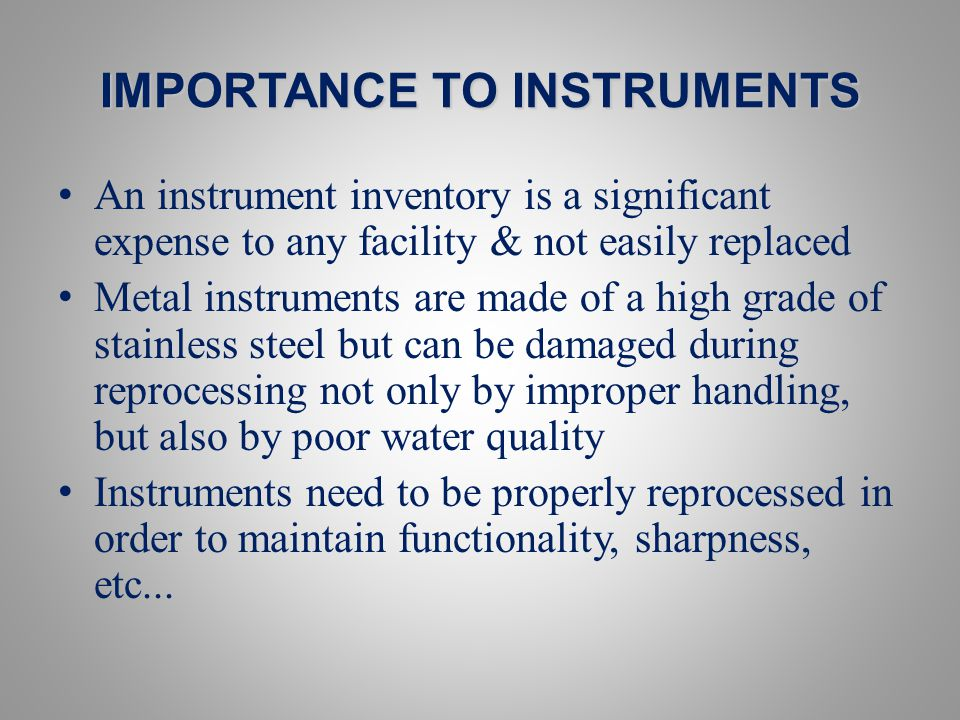 IMPORTANCE TO INSTRUMENTS An instrument inventory is a significant expense to any facility & not easily replaced Metal instruments are made of a high grade of stainless steel but can be damaged during reprocessing not only by improper handling, but also by poor water quality Instruments need to be properly reprocessed in order to maintain functionality, sharpness, etc...