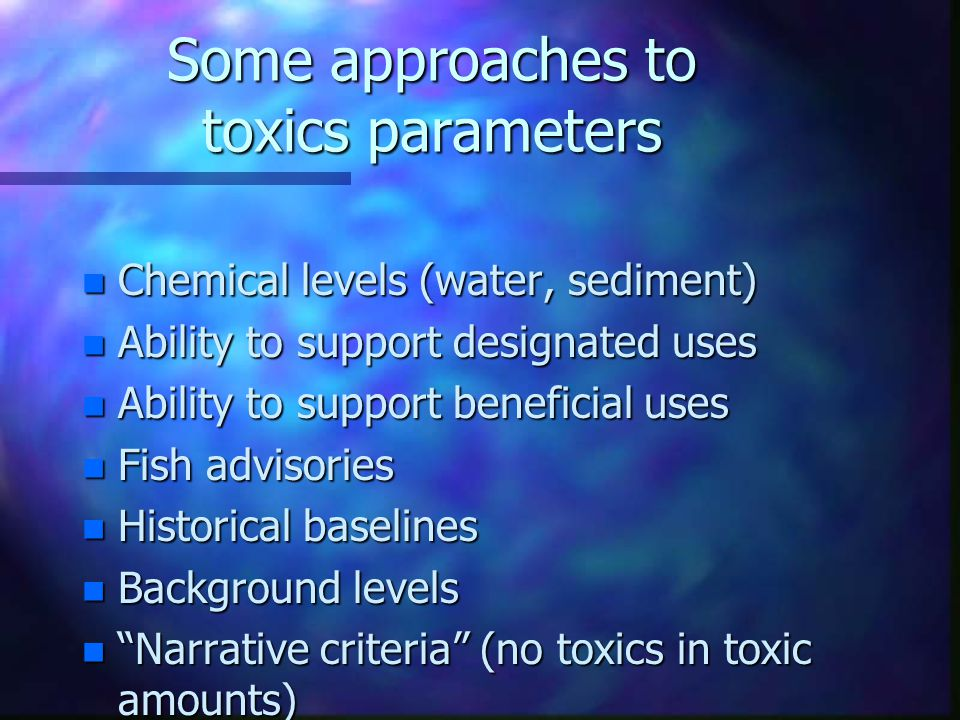 Some approaches to toxics parameters n Chemical levels (water, sediment) n Ability to support designated uses n Ability to support beneficial uses n F