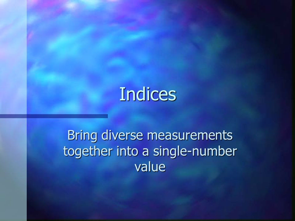 Indices Bring diverse measurements together into a single-number value
