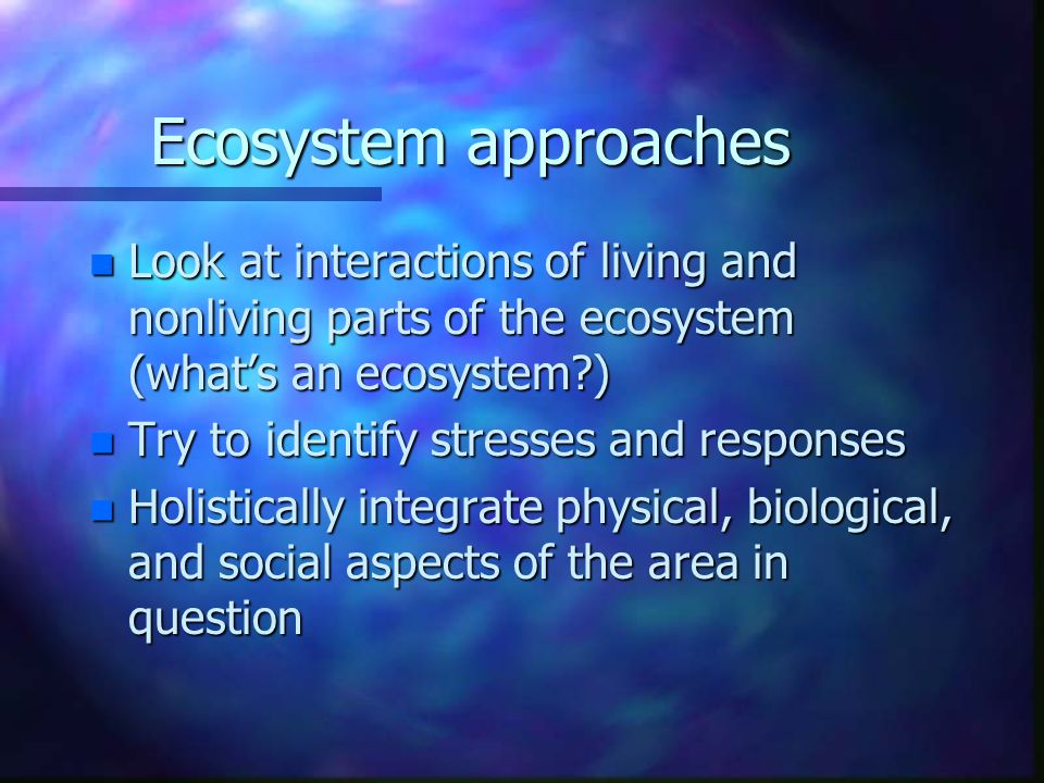 Ecosystem approaches n Look at interactions of living and nonliving parts of the ecosystem (whats an ecosystem?) n Try to identify stresses and respon