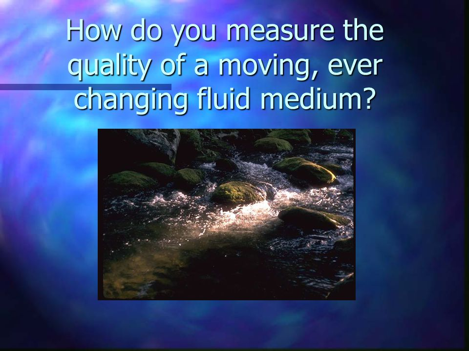 How do you measure the quality of a moving, ever changing fluid medium?