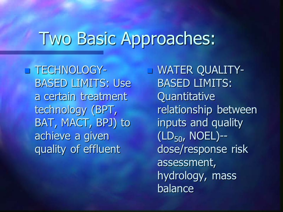 Two Basic Approaches: n TECHNOLOGY- BASED LIMITS: Use a certain treatment technology (BPT, BAT, MACT, BPJ) to achieve a given quality of effluent n WA