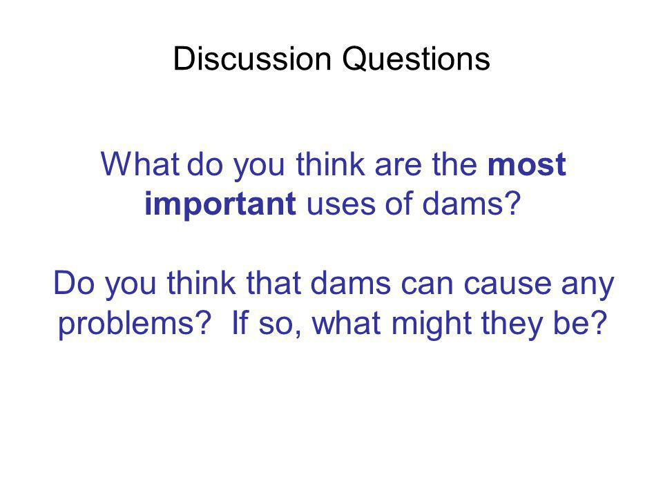 Discussion Questions What do you think are the most important uses of dams? Do you think that dams can cause any problems? If so, what might they be?