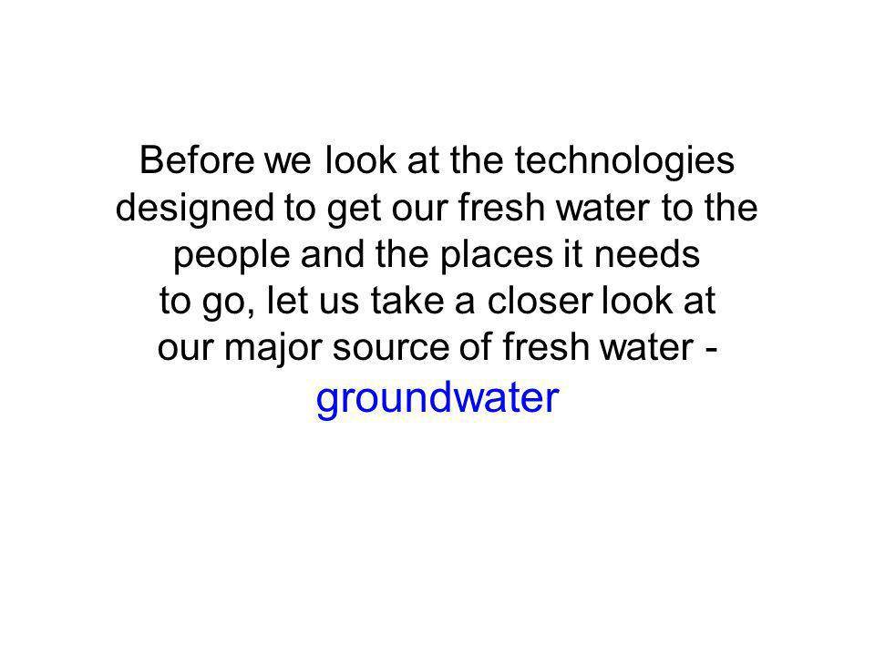 Before we look at the technologies designed to get our fresh water to the people and the places it needs to go, let us take a closer look at our major