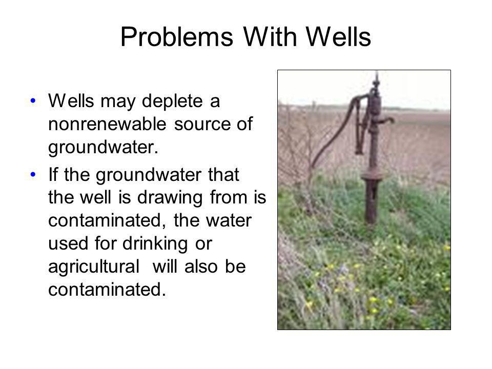 Problems With Wells Wells may deplete a nonrenewable source of groundwater. If the groundwater that the well is drawing from is contaminated, the wate