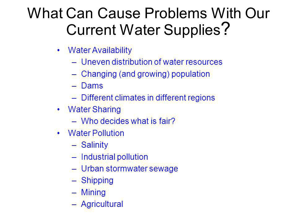 What Can Cause Problems With Our Current Water Supplies ? Water Availability –Uneven distribution of water resources –Changing (and growing) populatio