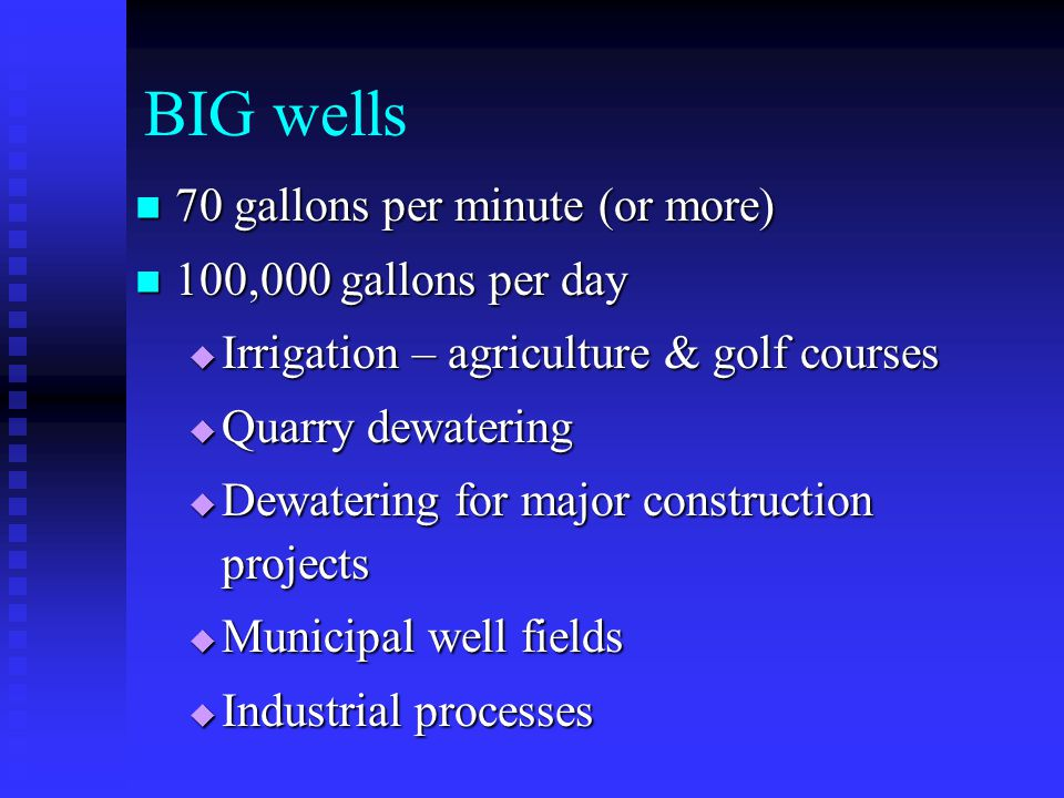 BIG wells 70 gallons per minute (or more) 70 gallons per minute (or more) 100,000 gallons per day 100,000 gallons per day Irrigation – agriculture & g