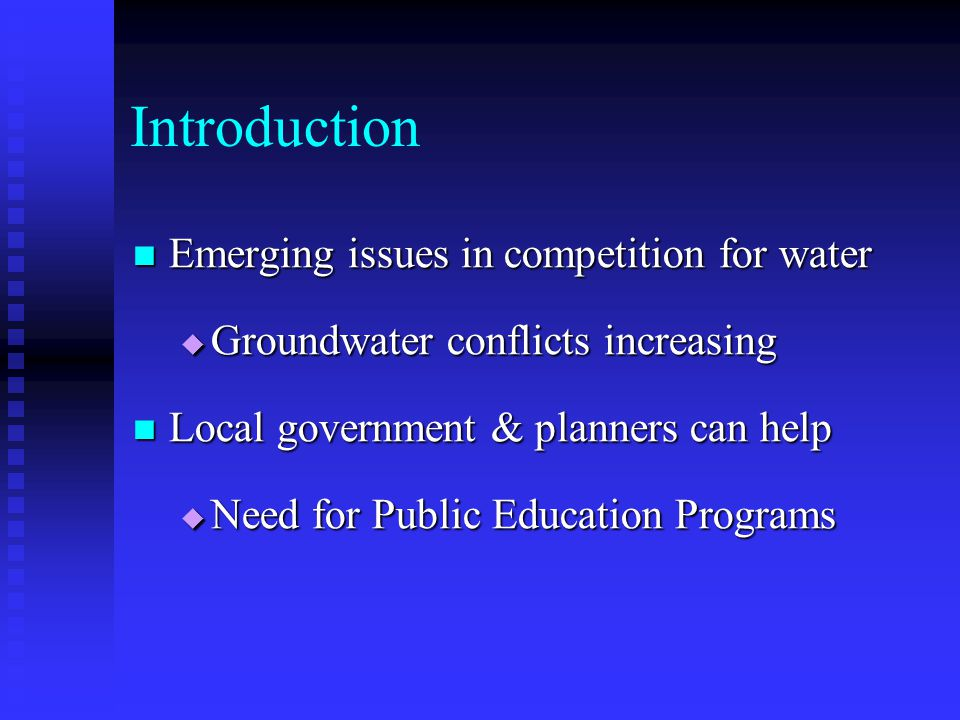 Introduction Emerging issues in competition for water Emerging issues in competition for water Groundwater conflicts increasing Groundwater conflicts increasing Local government & planners can help Local government & planners can help Need for Public Education Programs Need for Public Education Programs