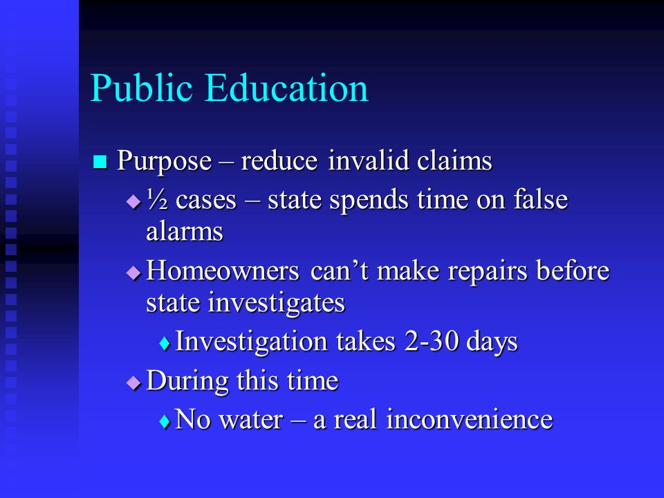 Public Education Purpose – reduce invalid claims Purpose – reduce invalid claims ½ cases – state spends time on false alarms ½ cases – state spends time on false alarms Homeowners cant make repairs before state investigates Homeowners cant make repairs before state investigates Investigation takes 2-30 days Investigation takes 2-30 days During this time During this time No water – a real inconvenience No water – a real inconvenience