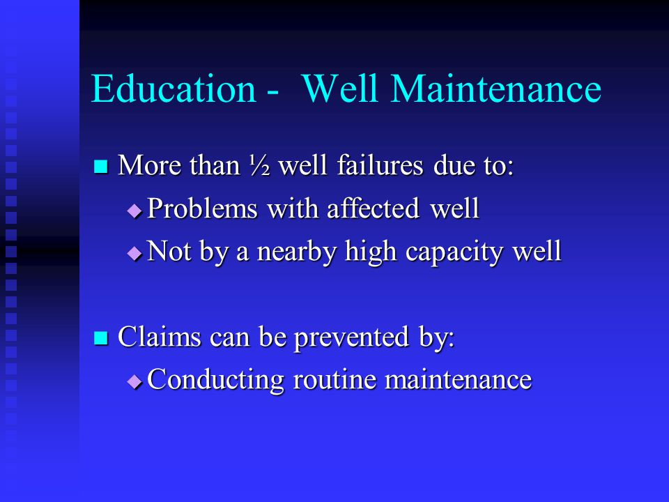 Education - Well Maintenance More than ½ well failures due to: More than ½ well failures due to: Problems with affected well Problems with affected well Not by a nearby high capacity well Not by a nearby high capacity well Claims can be prevented by: Claims can be prevented by: Conducting routine maintenance Conducting routine maintenance