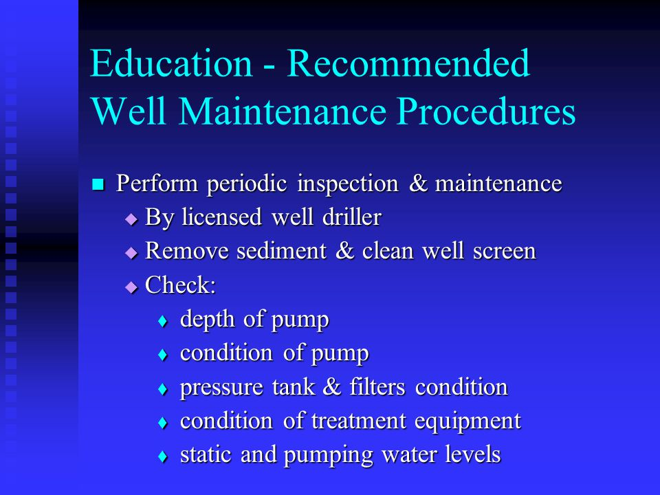 Perform periodic inspection & maintenance Perform periodic inspection & maintenance By licensed well driller By licensed well driller Remove sediment