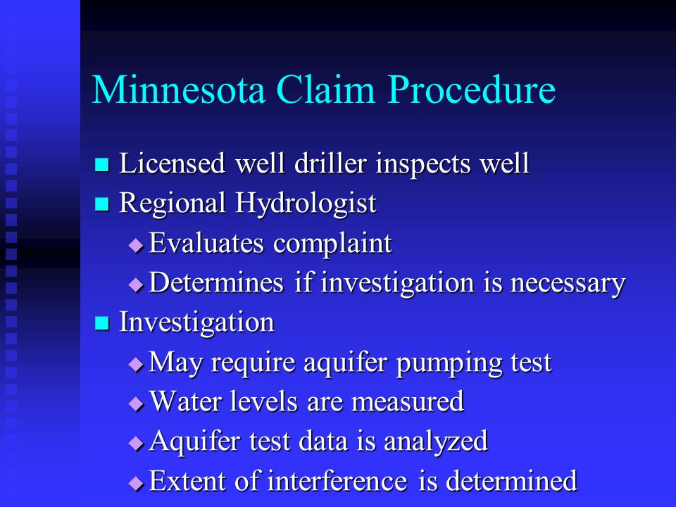 Minnesota Claim Procedure Licensed well driller inspects well Licensed well driller inspects well Regional Hydrologist Regional Hydrologist Evaluates complaint Evaluates complaint Determines if investigation is necessary Determines if investigation is necessary Investigation Investigation May require aquifer pumping test May require aquifer pumping test Water levels are measured Water levels are measured Aquifer test data is analyzed Aquifer test data is analyzed Extent of interference is determined Extent of interference is determined