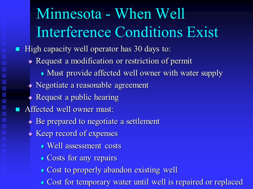 Minnesota - When Well Interference Conditions Exist High capacity well operator has 30 days to: High capacity well operator has 30 days to: Request a modification or restriction of permit Request a modification or restriction of permit Must provide affected well owner with water supply Must provide affected well owner with water supply Negotiate a reasonable agreement Negotiate a reasonable agreement Request a public hearing Request a public hearing Affected well owner must: Affected well owner must: Be prepared to negotiate a settlement Be prepared to negotiate a settlement Keep record of expenses Keep record of expenses Well assessment costs Well assessment costs Costs for any repairs Costs for any repairs Cost to properly abandon existing well Cost to properly abandon existing well Cost for temporary water until well is repaired or replaced Cost for temporary water until well is repaired or replaced