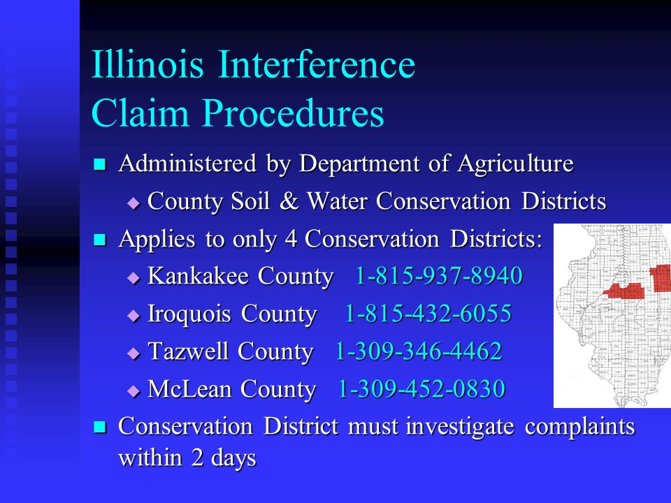 Illinois Interference Claim Procedures Administered by Department of Agriculture Administered by Department of Agriculture County Soil & Water Conservation Districts County Soil & Water Conservation Districts Applies to only 4 Conservation Districts: Applies to only 4 Conservation Districts: Kankakee County 1-815-937-8940 Kankakee County 1-815-937-8940 Iroquois County 1-815-432-6055 Iroquois County 1-815-432-6055 Tazwell County 1-309-346-4462 Tazwell County 1-309-346-4462 McLean County 1-309-452-0830 McLean County 1-309-452-0830 Conservation District must investigate complaints within 2 days Conservation District must investigate complaints within 2 days