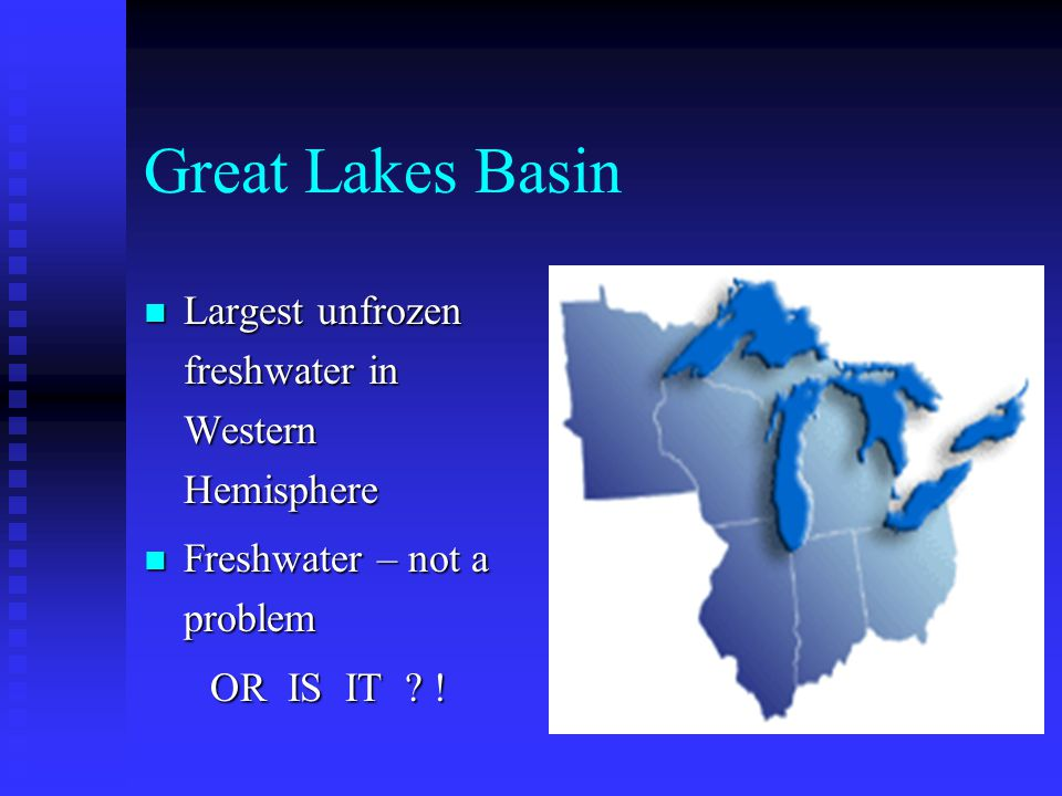 Great Lakes Basin Largest unfrozen freshwater in Western Hemisphere Largest unfrozen freshwater in Western Hemisphere Freshwater – not a problem Fresh