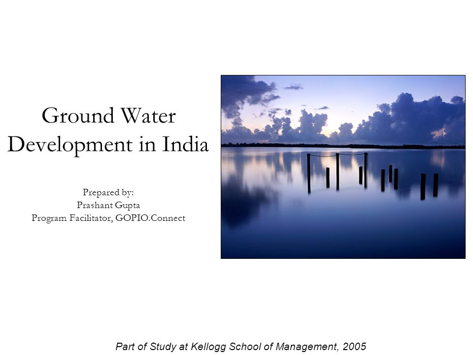 Ground Water Development in India Prepared by: Prashant Gupta Program Facilitator, GOPIO.Connect Part of Study at Kellogg School of Management, 2005