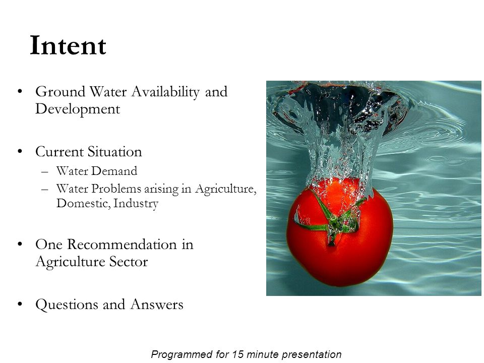 Intent Ground Water Availability and Development Current Situation –Water Demand –Water Problems arising in Agriculture, Domestic, Industry One Recommendation in Agriculture Sector Questions and Answers Programmed for 15 minute presentation
