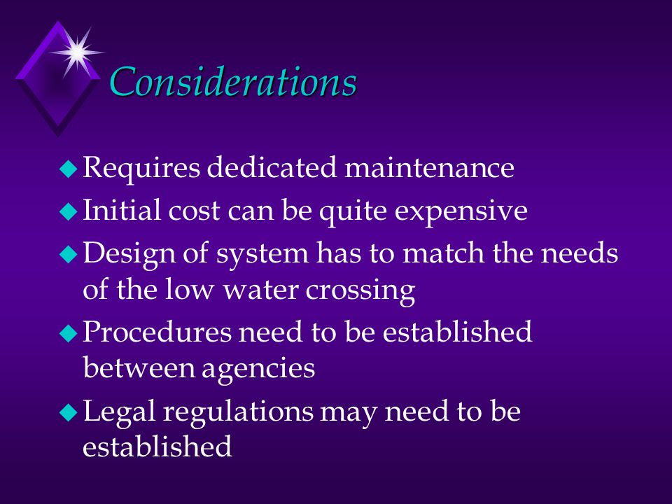Considerations u Requires dedicated maintenance u Initial cost can be quite expensive u Design of system has to match the needs of the low water crossing u Procedures need to be established between agencies u Legal regulations may need to be established