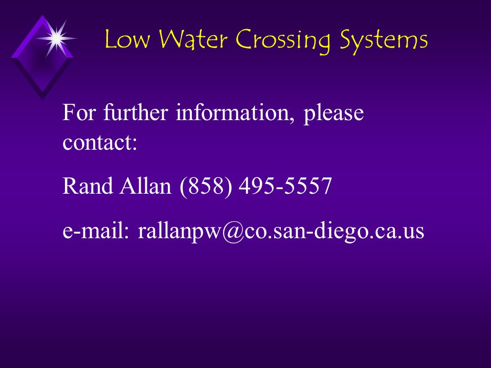 For further information, please contact: Rand Allan (858) 495-5557 e-mail: rallanpw@co.san-diego.ca.us Low Water Crossing Systems