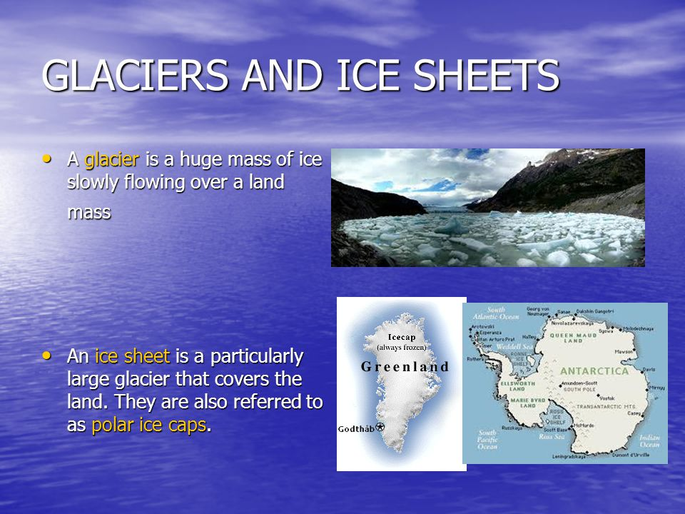 GLACIERS AND ICE SHEETS A glacier is a huge mass of ice slowly flowing over a land mass A glacier is a huge mass of ice slowly flowing over a land mass An ice sheet is a particularly large glacier that covers the land.