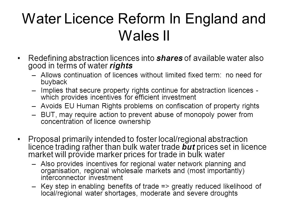 Water Licence Reform In England and Wales II Redefining abstraction licences into shares of available water also good in terms of water rights –Allows continuation of licences without limited fixed term: no need for buyback –Implies that secure property rights continue for abstraction licences - which provides incentives for efficient investment –Avoids EU Human Rights problems on confiscation of property rights –BUT, may require action to prevent abuse of monopoly power from concentration of licence ownership Proposal primarily intended to foster local/regional abstraction licence trading rather than bulk water trade but prices set in licence market will provide marker prices for trade in bulk water –Also provides incentives for regional water network planning and organisation, regional wholesale markets and (most importantly) interconnector investment –Key step in enabling benefits of trade => greatly reduced likelihood of local/regional water shortages, moderate and severe droughts
