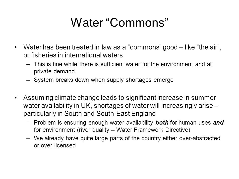 Water Commons Water has been treated in law as a commons good – like the air, or fisheries in international waters –This is fine while there is sufficient water for the environment and all private demand –System breaks down when supply shortages emerge Assuming climate change leads to significant increase in summer water availability in UK, shortages of water will increasingly arise – particularly in South and South-East England –Problem is ensuring enough water availability both for human uses and for environment (river quality – Water Framework Directive) –We already have quite large parts of the country either over-abstracted or over-licensed