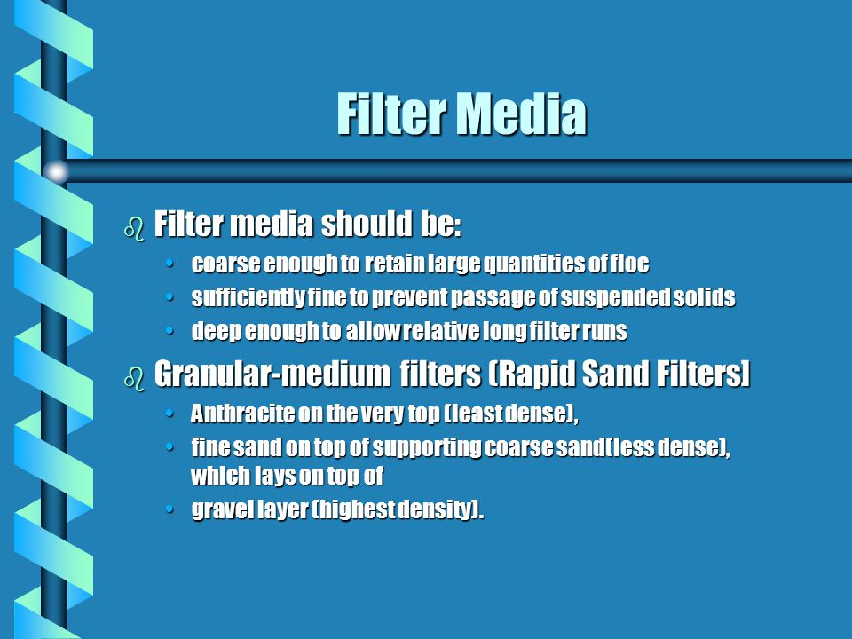 Filter Media b Filter media should be: coarse enough to retain large quantities of floccoarse enough to retain large quantities of floc sufficiently fine to prevent passage of suspended solidssufficiently fine to prevent passage of suspended solids deep enough to allow relative long filter runsdeep enough to allow relative long filter runs b Granular-medium filters (Rapid Sand Filters] Anthracite on the very top (least dense),Anthracite on the very top (least dense), fine sand on top of supporting coarse sand(less dense), which lays on top offine sand on top of supporting coarse sand(less dense), which lays on top of gravel layer (highest density).gravel layer (highest density).