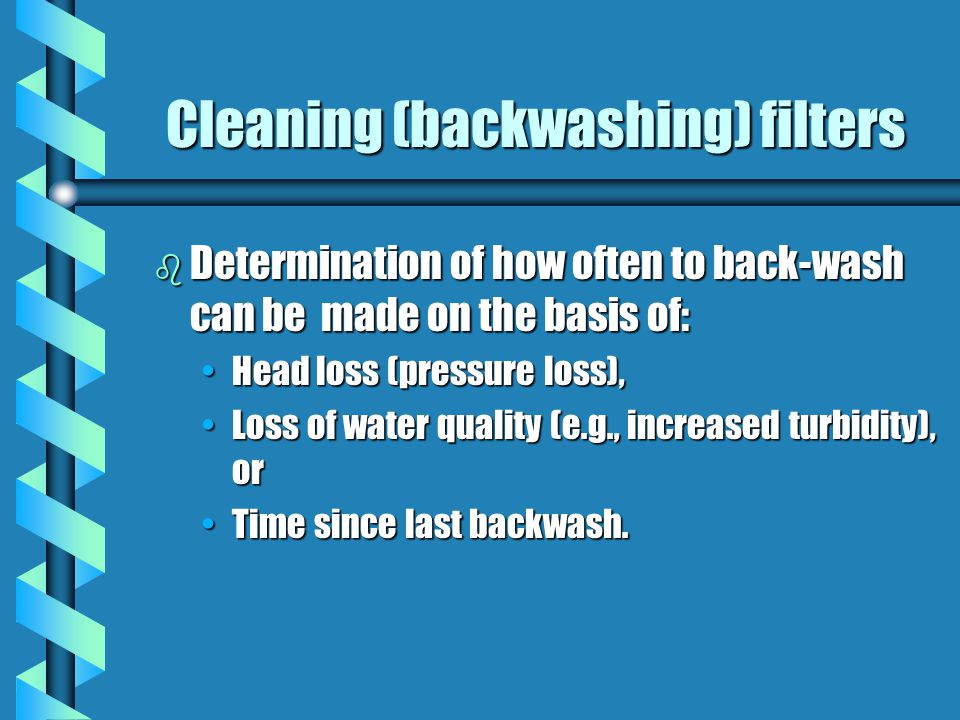 Cleaning (backwashing) filters b Determination of how often to back-wash can be made on the basis of: Head loss (pressure loss),Head loss (pressure loss), Loss of water quality (e.g., increased turbidity), orLoss of water quality (e.g., increased turbidity), or Time since last backwash.Time since last backwash.