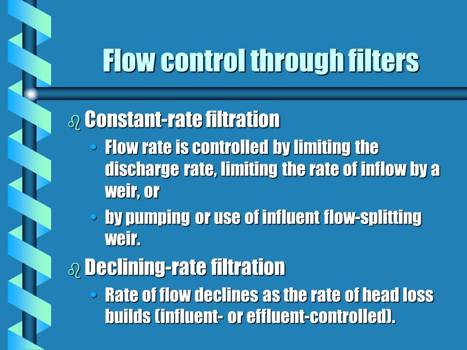 Flow control through filters b Constant-rate filtration Flow rate is controlled by limiting the discharge rate, limiting the rate of inflow by a weir, orFlow rate is controlled by limiting the discharge rate, limiting the rate of inflow by a weir, or by pumping or use of influent flow-splitting weir.by pumping or use of influent flow-splitting weir.
