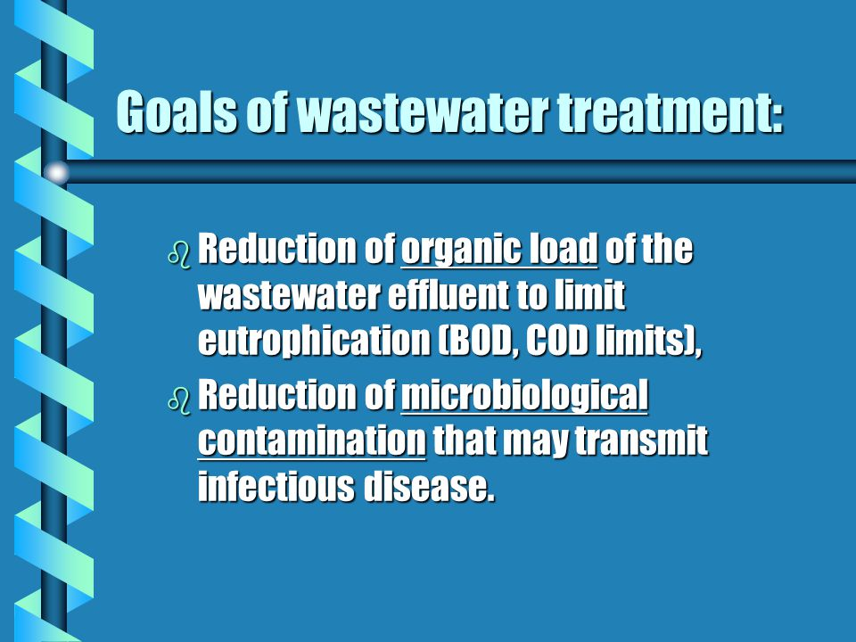 Goals of wastewater treatment: b Reduction of organic load of the wastewater effluent to limit eutrophication (BOD, COD limits), b Reduction of microbiological contamination that may transmit infectious disease.