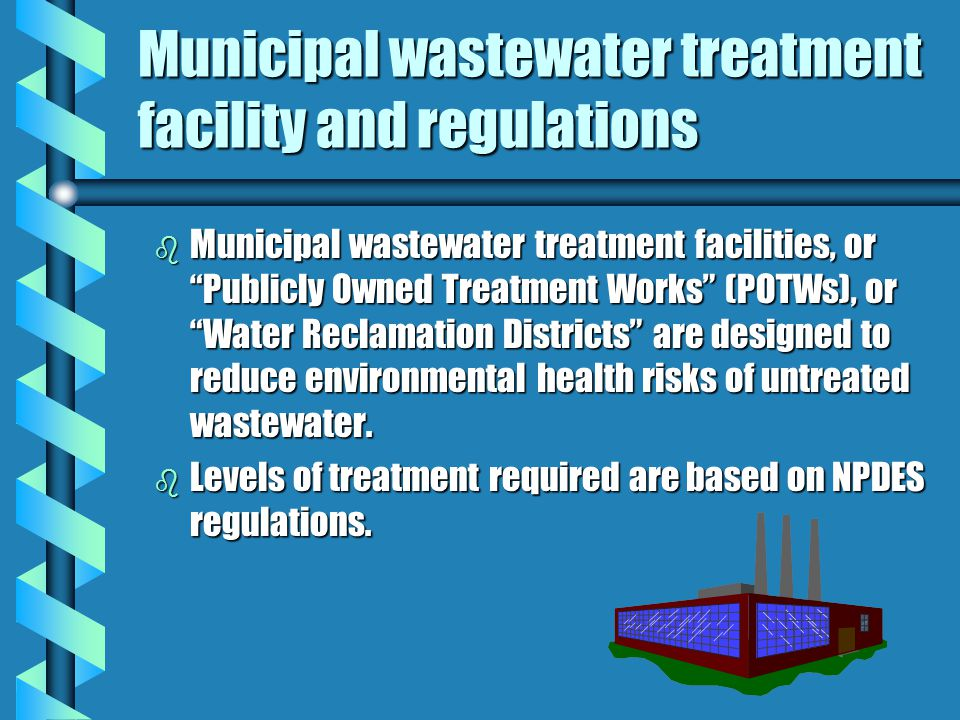 Municipal wastewater treatment facility and regulations b Municipal wastewater treatment facilities, or Publicly Owned Treatment Works (POTWs), or Water Reclamation Districts are designed to reduce environmental health risks of untreated wastewater.