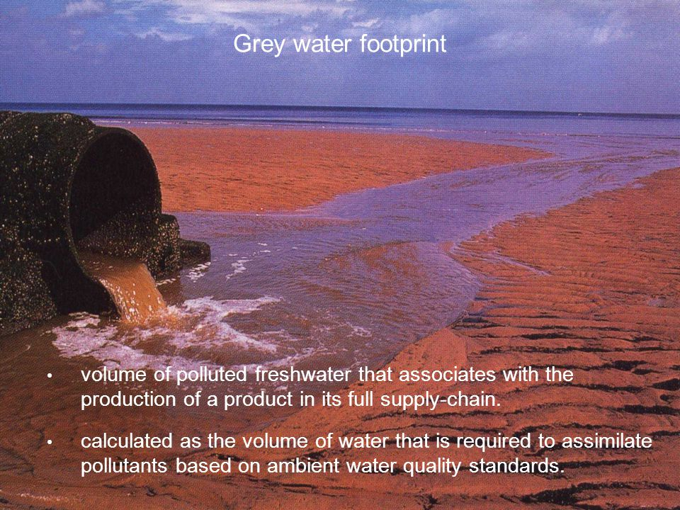 Grey water footprint volume of polluted freshwater that associates with the production of a product in its full supply-chain. calculated as the volume