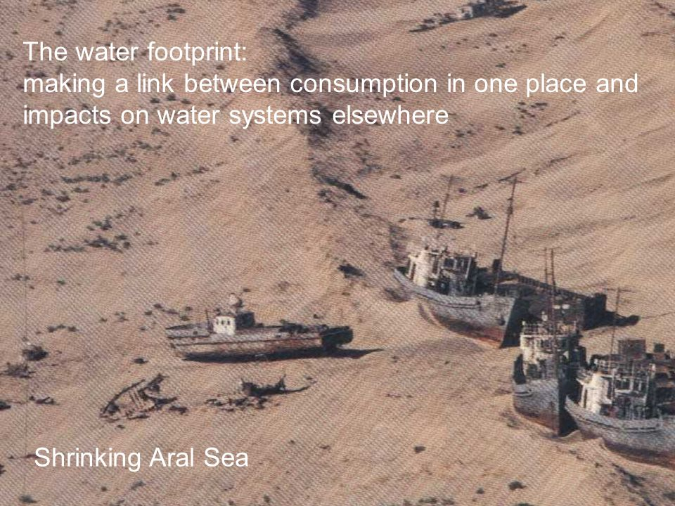 The water footprint: making a link between consumption in one place and impacts on water systems elsewhere Shrinking Aral Sea