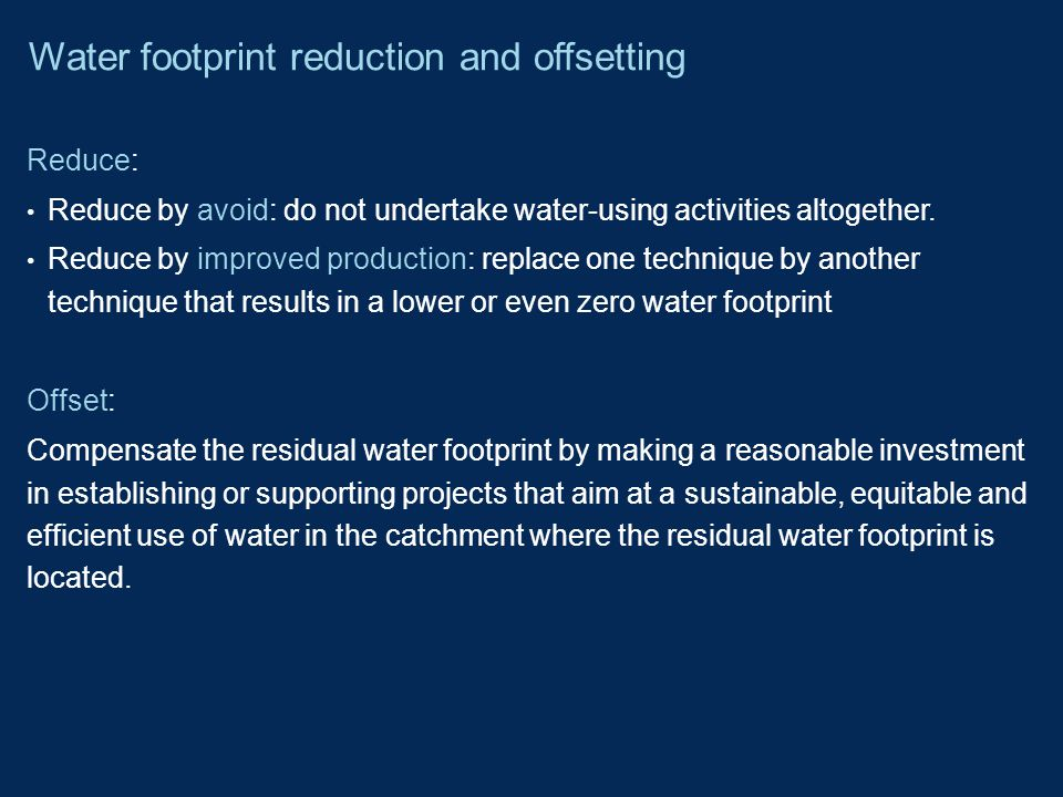 Reduce: Reduce by avoid: do not undertake water-using activities altogether. Reduce by improved production: replace one technique by another technique