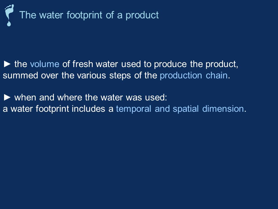 the volume of fresh water used to produce the product, summed over the various steps of the production chain.