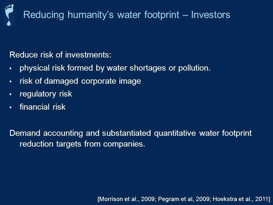 Reducing humanitys water footprint – Investors [Morrison et al., 2009; Pegram et al, 2009; Hoekstra et al., 2011] Reduce risk of investments: physical risk formed by water shortages or pollution.